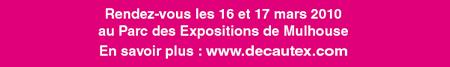 Rendez-vous les 16 et 17 mars 2010 au Parc des Expositions de Mulhouse En savoir plus : www.decautex.com
